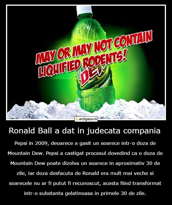 Ronald Ball a dat in judecata compania Pepsi in 2009, deoarece a gasit un soarece intr-o doza de Mountain Dew. Pepsi a castigat procesul dovedind ca o doza de Mountain Dew poate dizolva un soarece in aproximativ 30 de zile, iar doza desfacuta de Ronald era mult mai veche si soarecele nu ar fi putut fi recunoscut, acesta fiind transformat intr-o substanta gelatinoasa in primele 30 de zile.