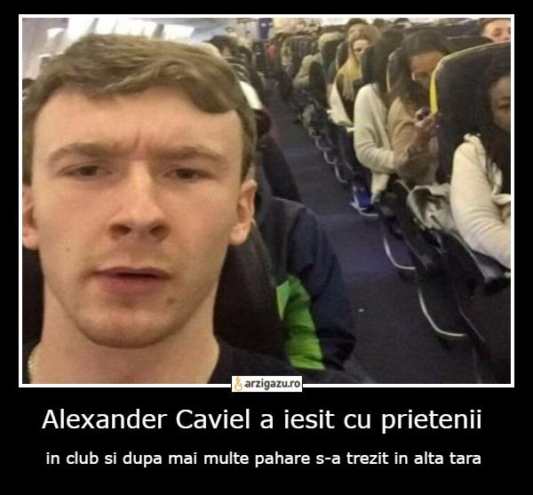 Alexander Caviel a iesit cu prietenii in club si dupa mai multe pahare s-a trezit in alta tara