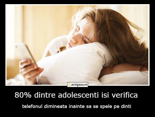80% dintre adolescenti isi verifica telefonul dimineata inainte sa se spele pe dinti
